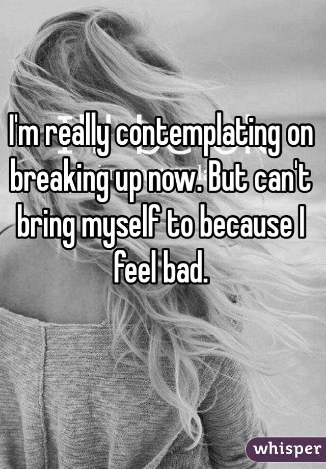 I'm really contemplating on breaking up now. But can't bring myself to because I feel bad.