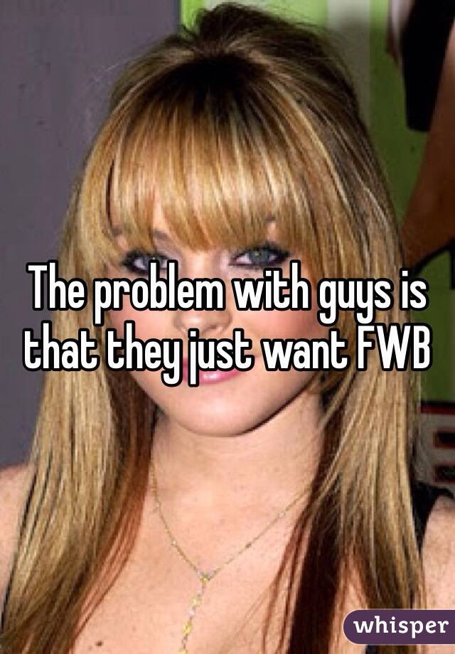 The problem with guys is that they just want FWB