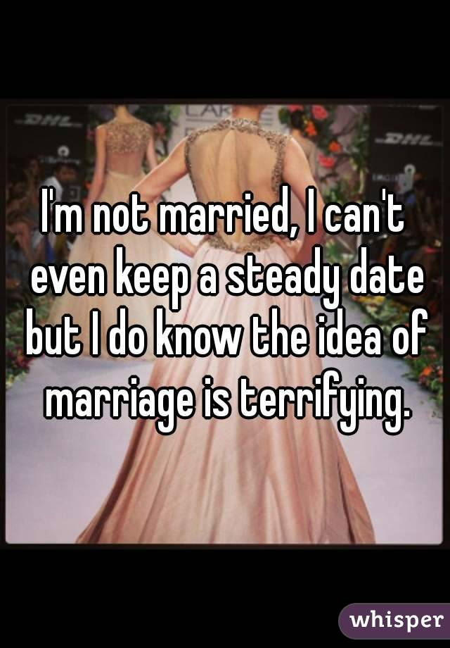 I'm not married, I can't even keep a steady date but I do know the idea of marriage is terrifying.