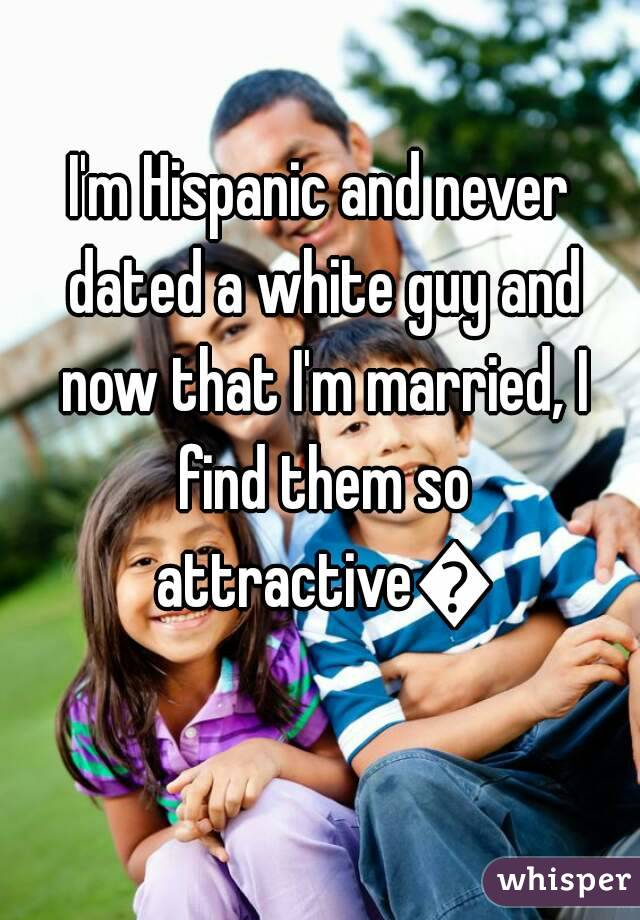 I'm Hispanic and never dated a white guy and now that I'm married, I find them so attractive😍