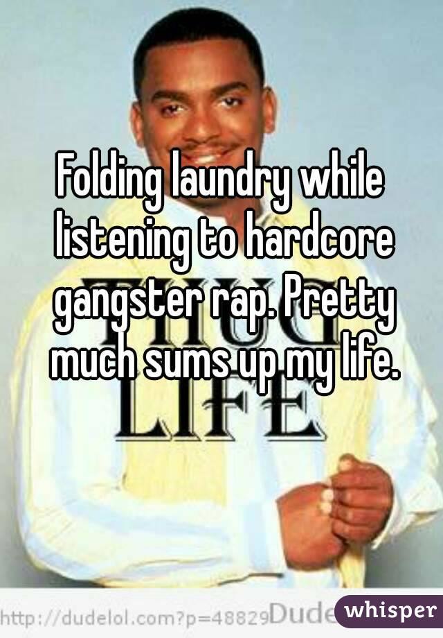 Folding laundry while listening to hardcore gangster rap. Pretty much sums up my life.