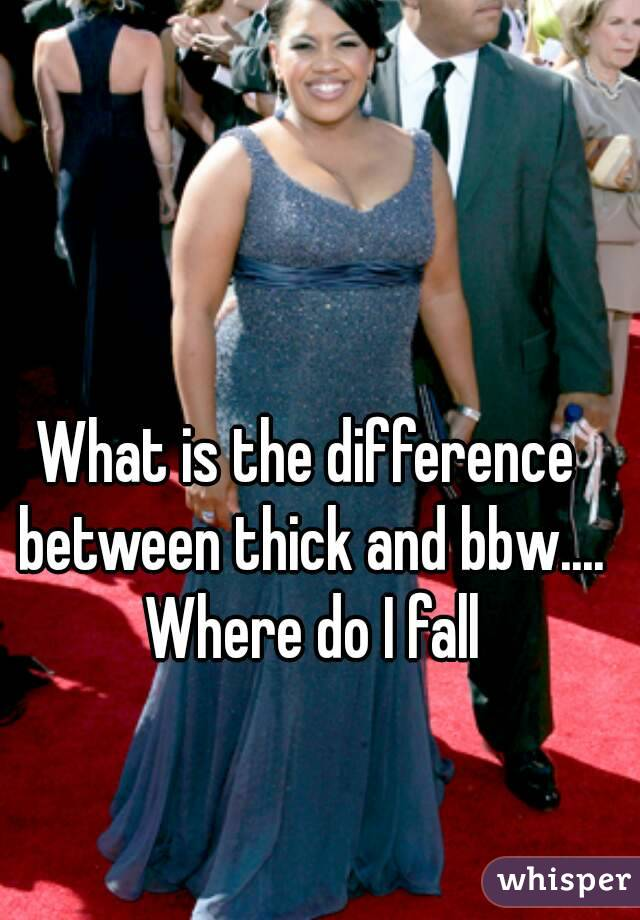 What is the difference between thick and bbw.... Where do I fall