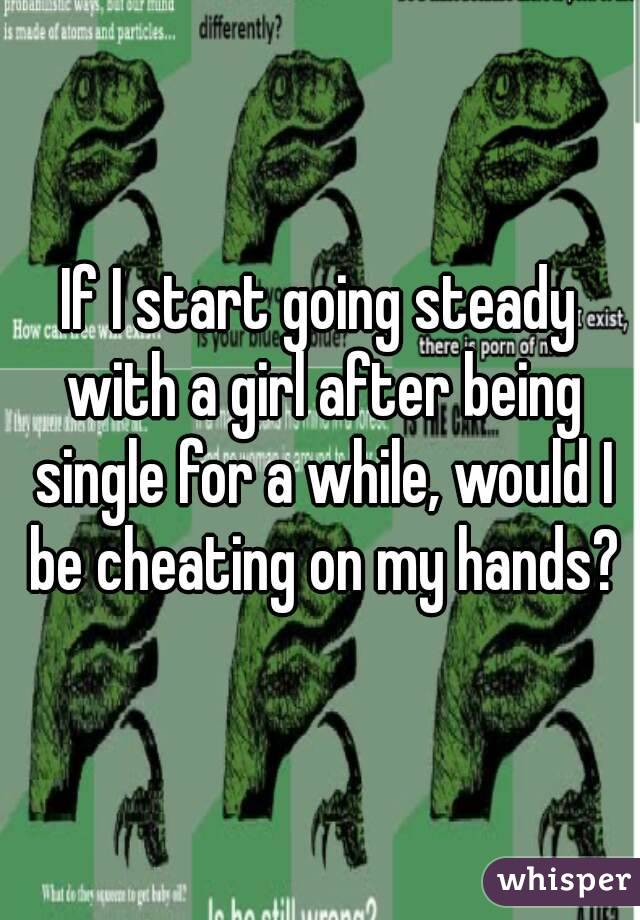 If I start going steady with a girl after being single for a while, would I be cheating on my hands?