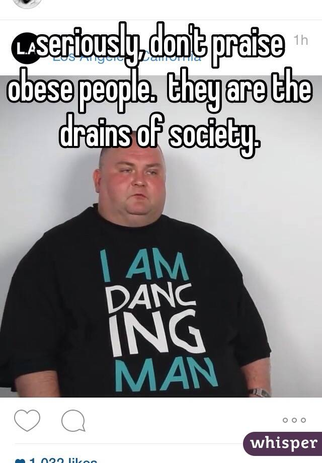 seriously, don't praise obese people.  they are the drains of society.