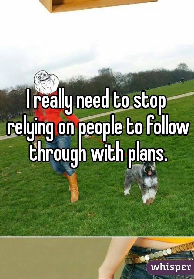 I really need to stop relying on people to follow through with plans.