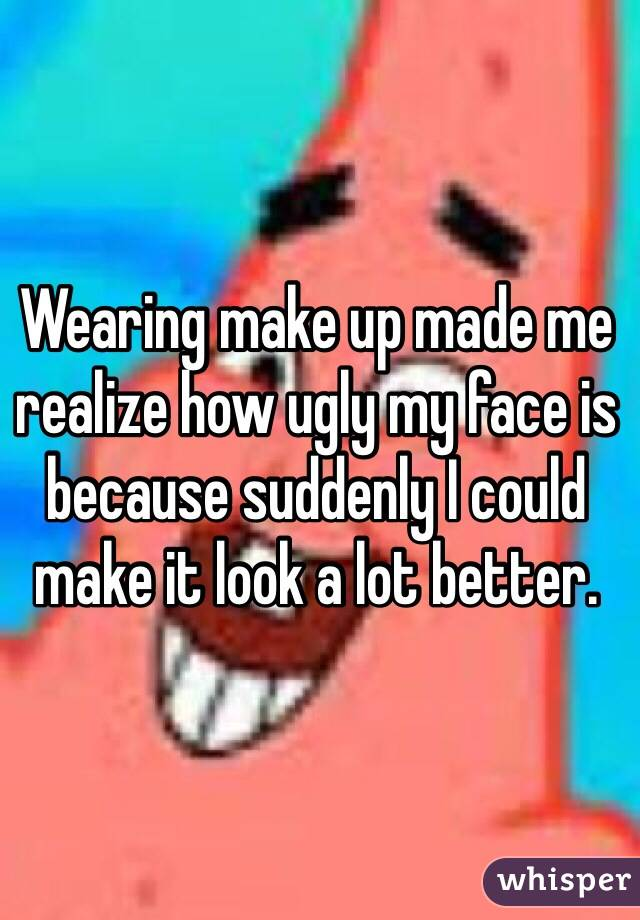 Wearing make up made me realize how ugly my face is because suddenly I could make it look a lot better.