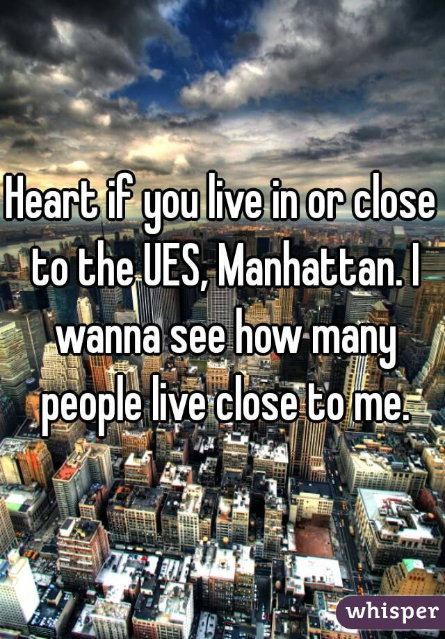 Heart if you live in or close to the UES, Manhattan. I wanna see how many people live close to me.