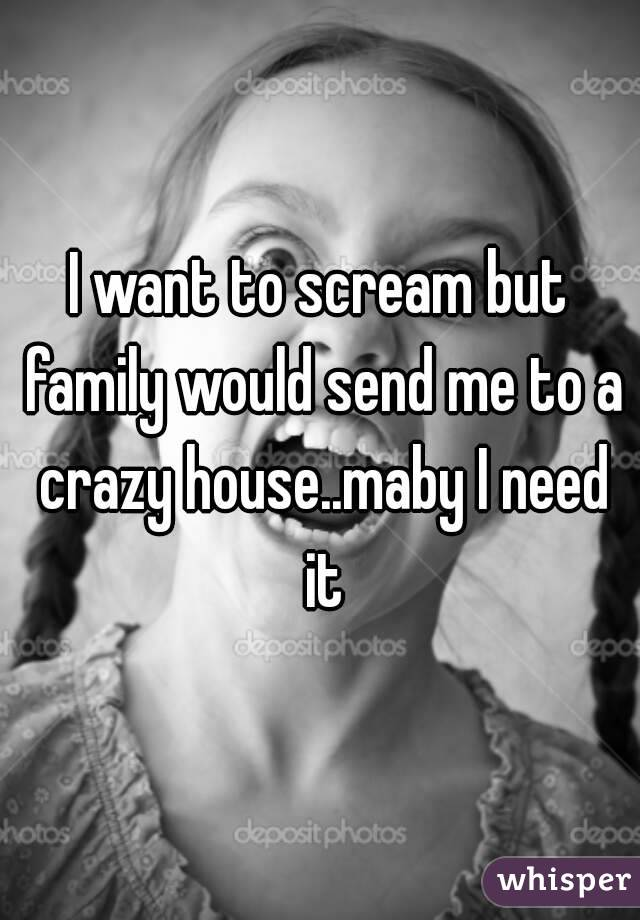 I want to scream but family would send me to a crazy house..maby I need it