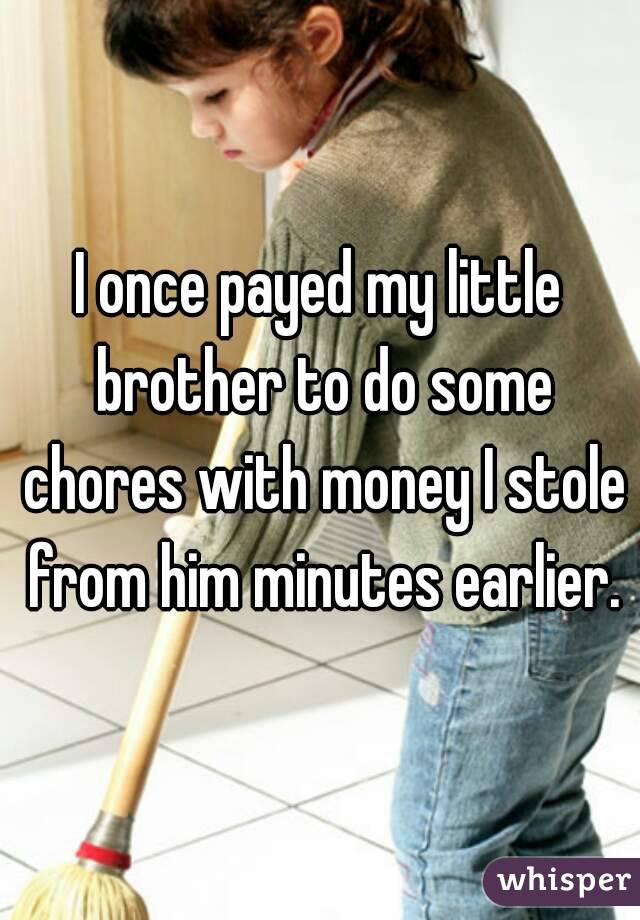 I once payed my little brother to do some chores with money I stole from him minutes earlier.