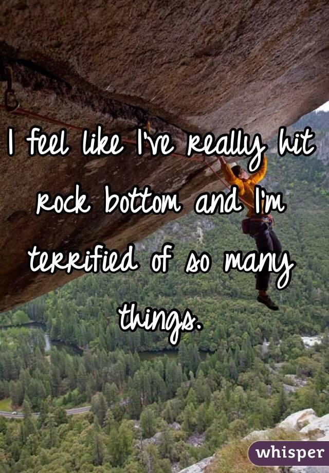 I feel like I've really hit rock bottom and I'm terrified of so many things.