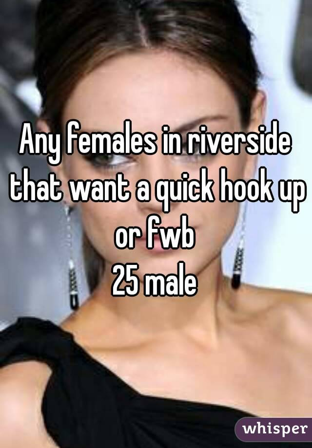 Any females in riverside that want a quick hook up or fwb  25 male