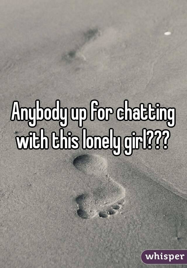 Anybody up for chatting with this lonely girl???