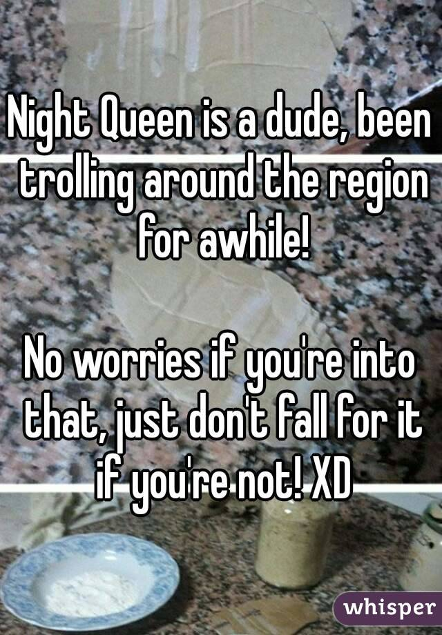 Night Queen is a dude, been trolling around the region for awhile!  No worries if you're into that, just don't fall for it if you're not! XD