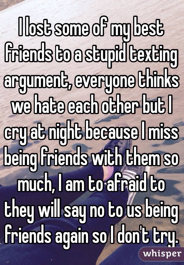 I lost some of my best friends to a stupid texting argument, everyone thinks we hate each other but I cry at night because I miss being friends with them so much, I am to afraid to they will say no to us being friends again so I don't try.
