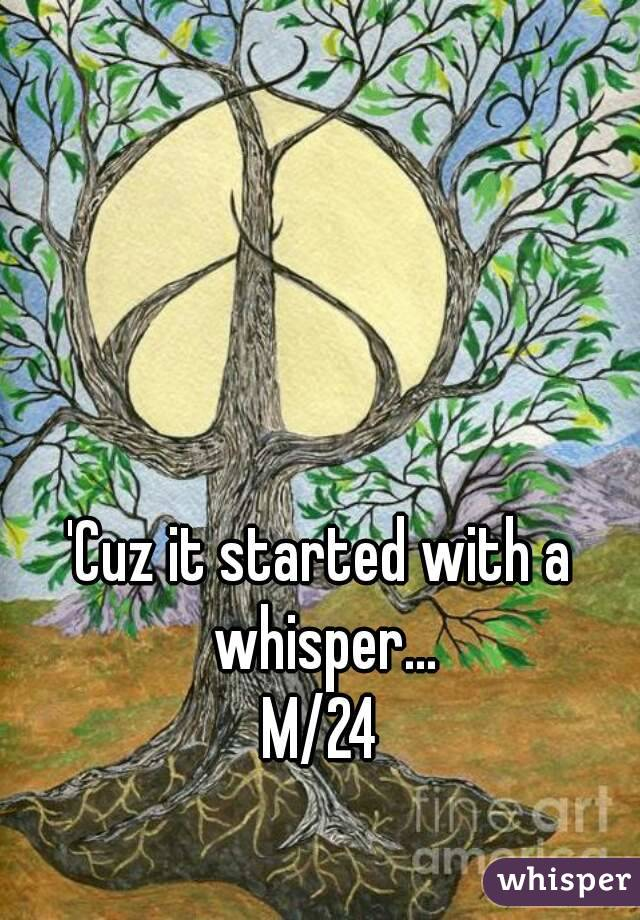 'Cuz it started with a whisper... M/24