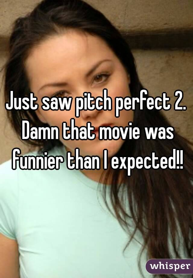 Just saw pitch perfect 2. Damn that movie was funnier than I expected!!