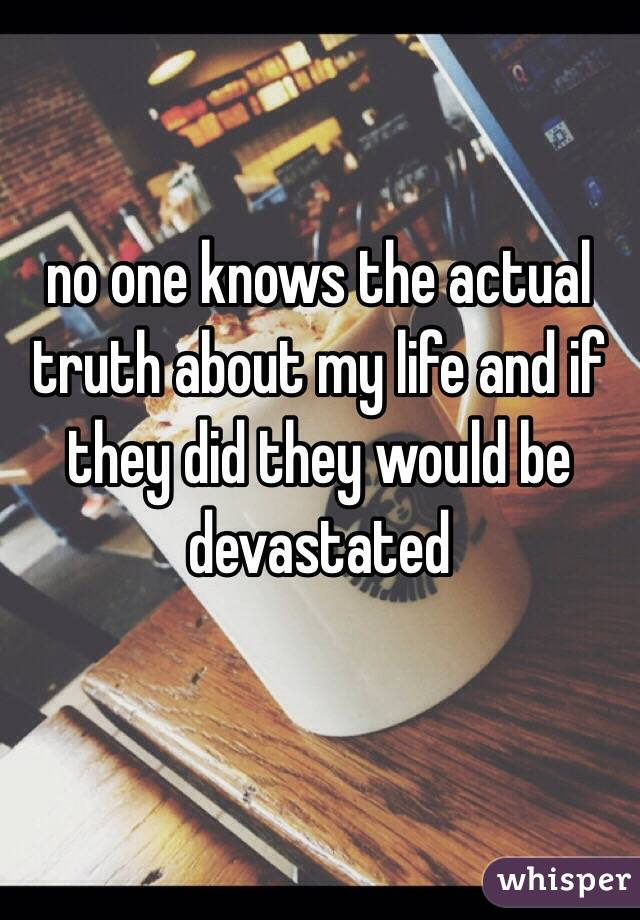 no one knows the actual truth about my life and if they did they would be devastated