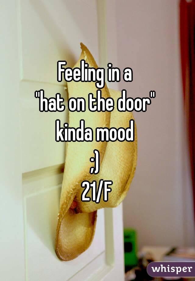 """Feeling in a  """"hat on the door""""  kinda mood  ;)  21/F"""