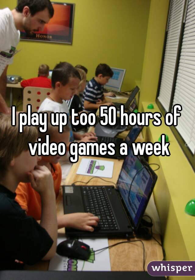 I play up too 50 hours of video games a week