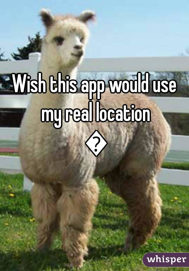 Wish this app would use my real location 😒