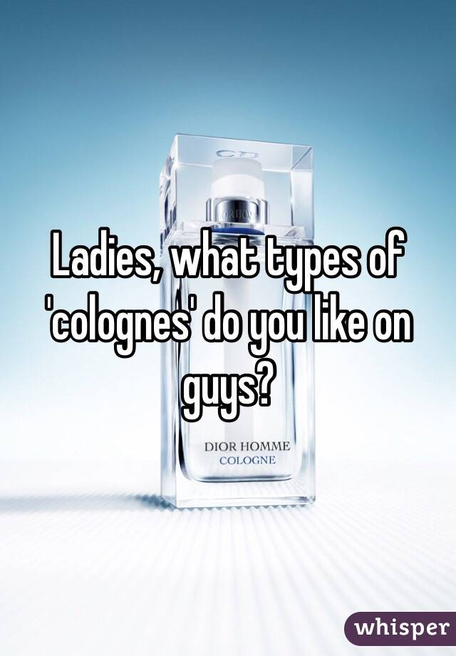 Ladies, what types of 'colognes' do you like on guys?