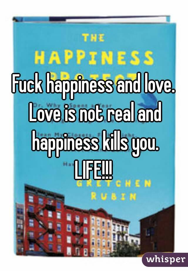 Fuck happiness and love. Love is not real and happiness kills you. LIFE!!!