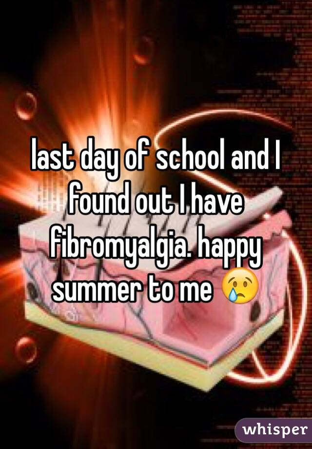 last day of school and I found out I have fibromyalgia. happy summer to me 😢