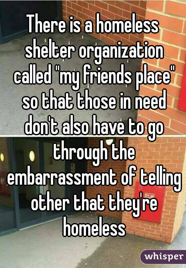 "There is a homeless shelter organization called ""my friends place"" so that those in need don't also have to go through the embarrassment of telling other that they're homeless"