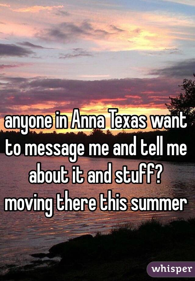 anyone in Anna Texas want to message me and tell me about it and stuff? moving there this summer