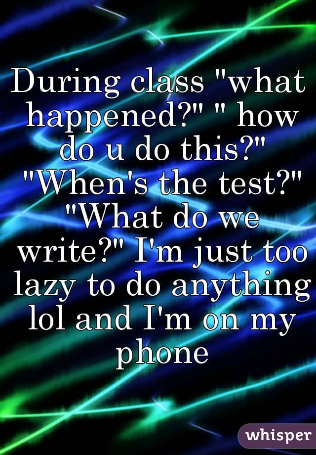 """During class """"what happened?"""" """" how do u do this?"""" """"When's the test?"""" """"What do we write?"""" I'm just too lazy to do anything lol and I'm on my phone"""