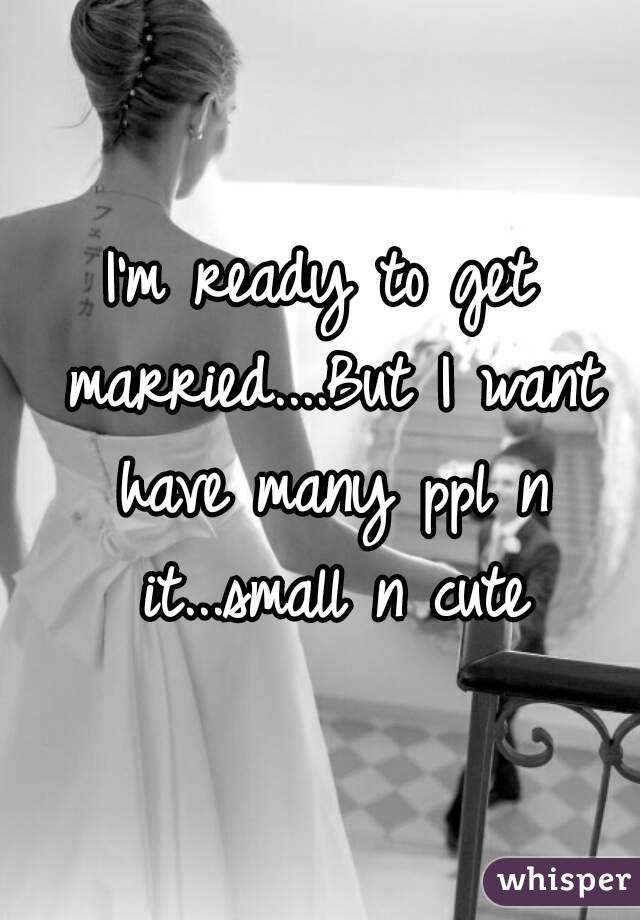 I'm ready to get married....But I want have many ppl n it...small n cute
