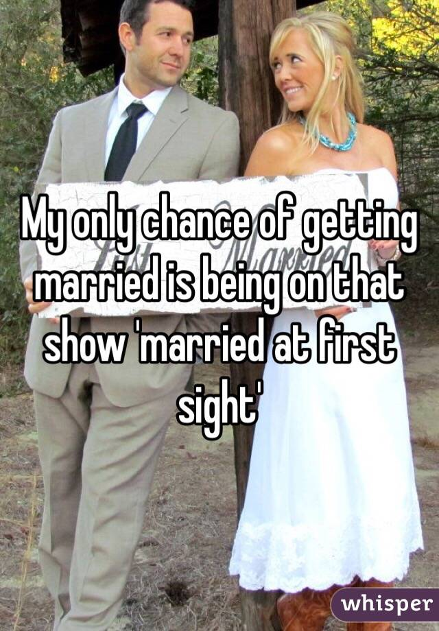 My only chance of getting married is being on that show 'married at first sight'