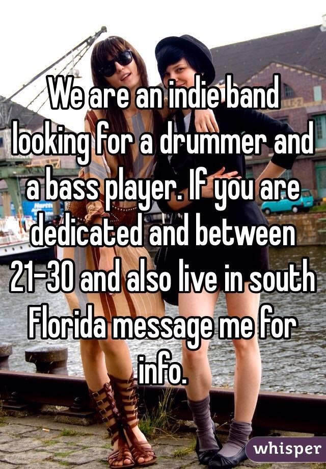 We are an indie band looking for a drummer and a bass player. If you are dedicated and between 21-30 and also live in south Florida message me for info.