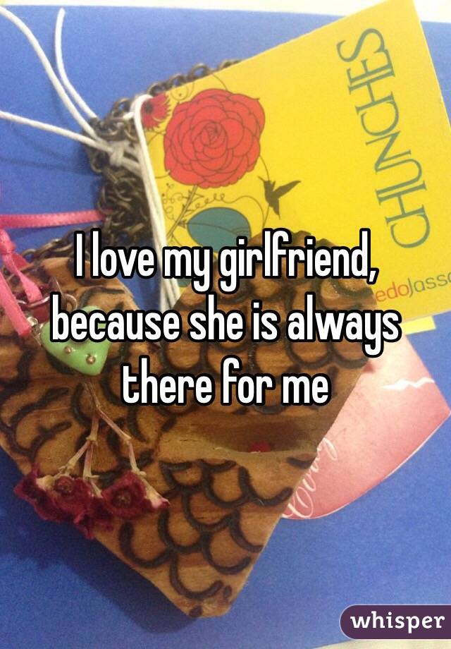 I love my girlfriend, because she is always there for me