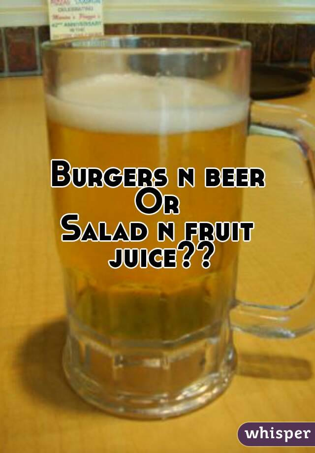 Burgers n beer Or Salad n fruit juice??