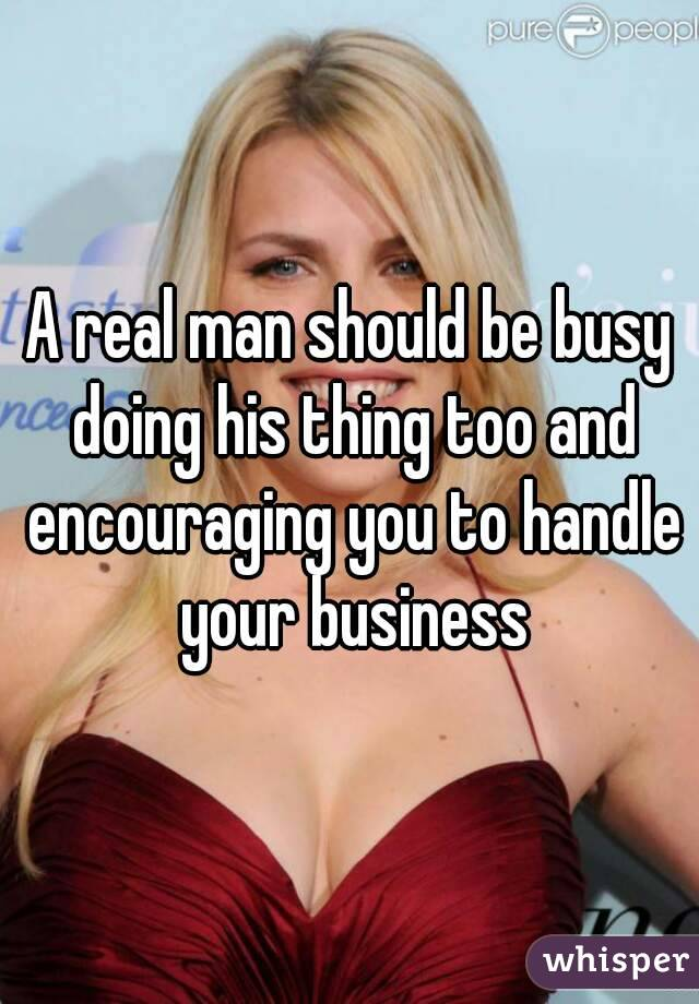 A real man should be busy doing his thing too and encouraging you to handle your business