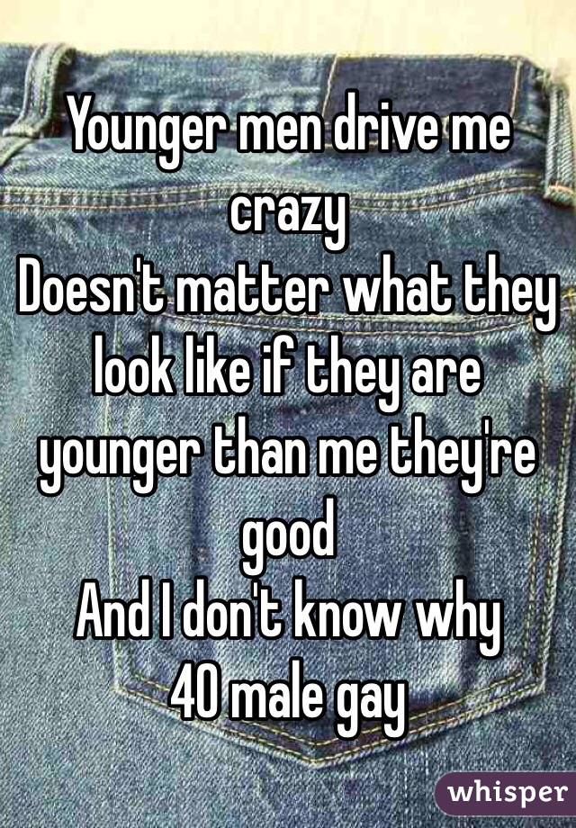 Younger men drive me crazy Doesn't matter what they look like if they are younger than me they're  good  And I don't know why  40 male gay