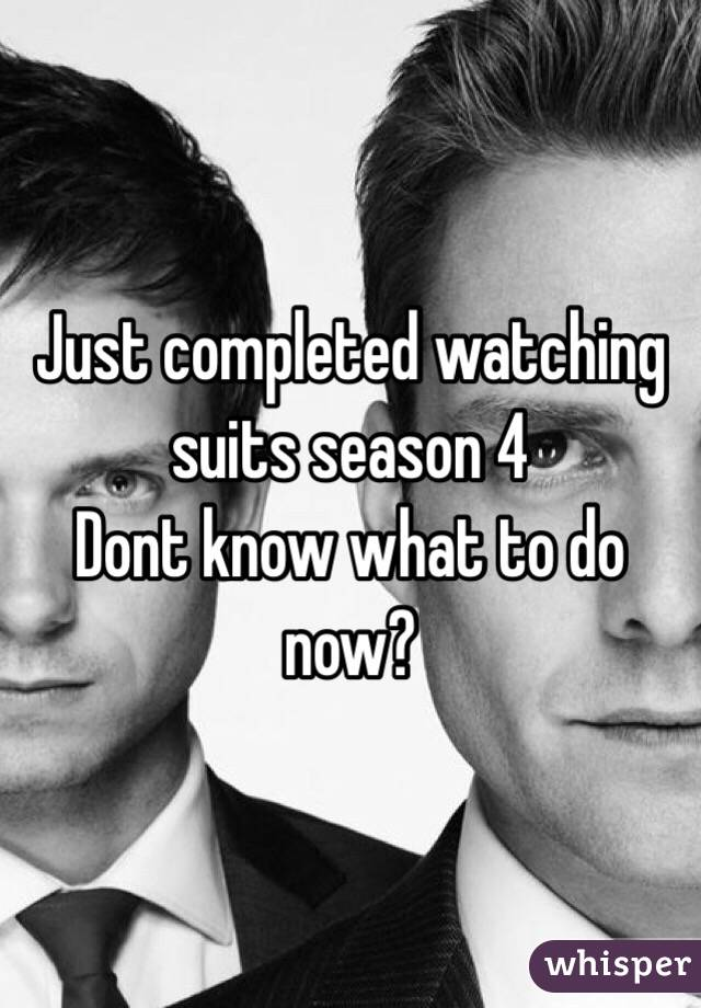 Just completed watching suits season 4 Dont know what to do now?