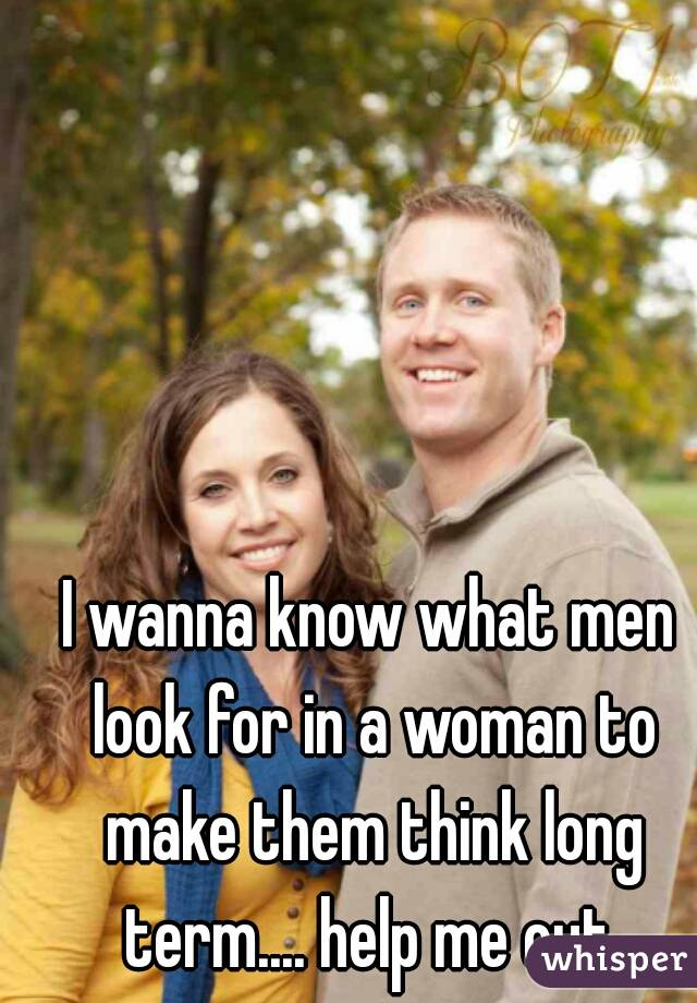 I wanna know what men look for in a woman to make them think long term.... help me out