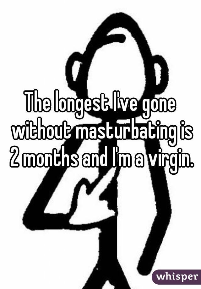 The longest I've gone without masturbating is 2 months and I'm a virgin.