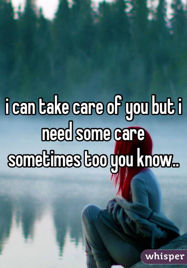 i can take care of you but i need some care sometimes too you know..