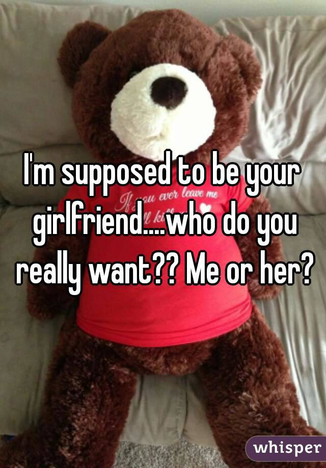 I'm supposed to be your girlfriend....who do you really want?? Me or her?
