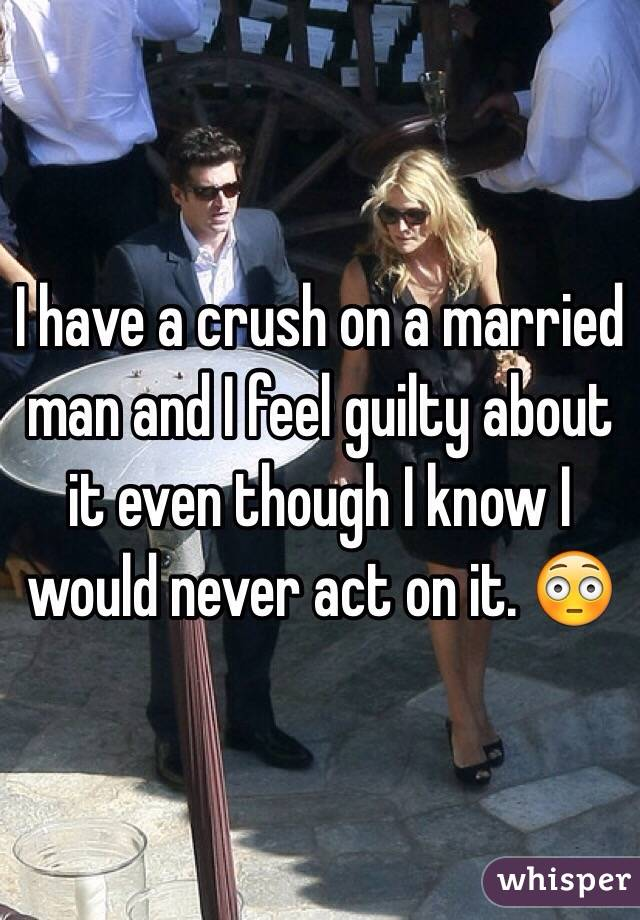 I have a crush on a married man and I feel guilty about it even though I know I would never act on it. 😳