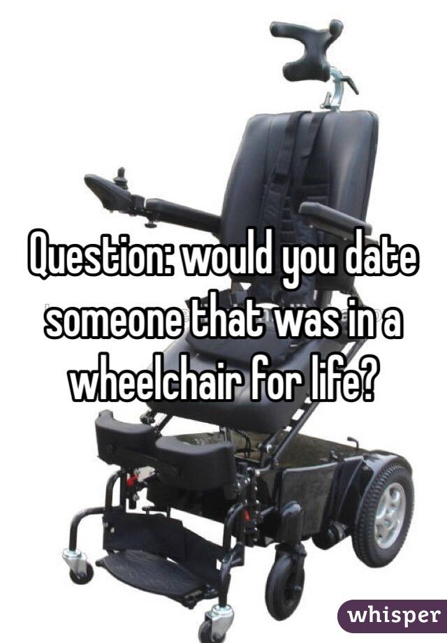 Question: would you date someone that was in a wheelchair for life?