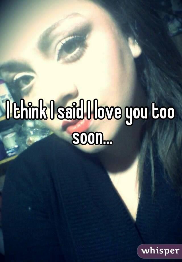 I think I said I love you too soon...