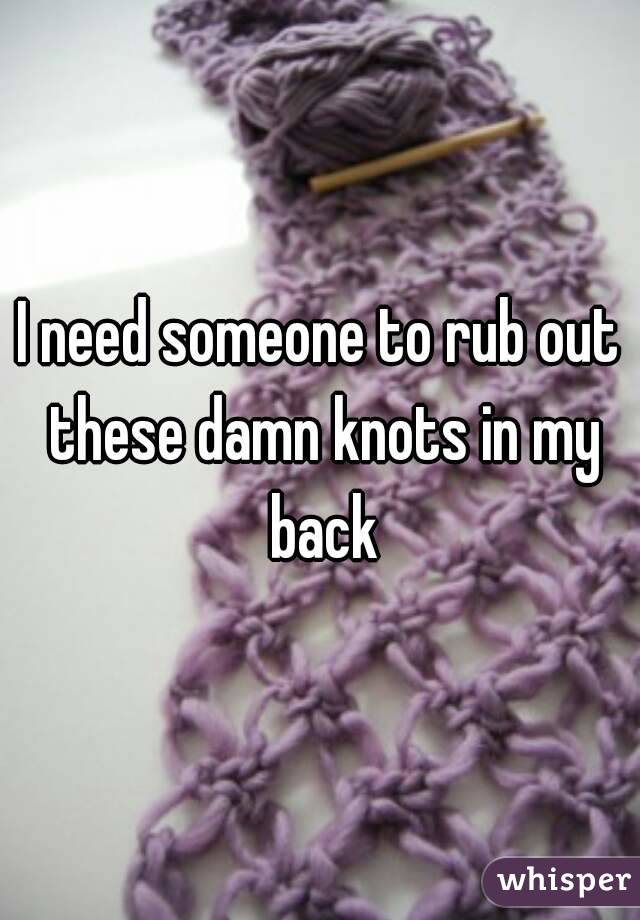 I need someone to rub out these damn knots in my back