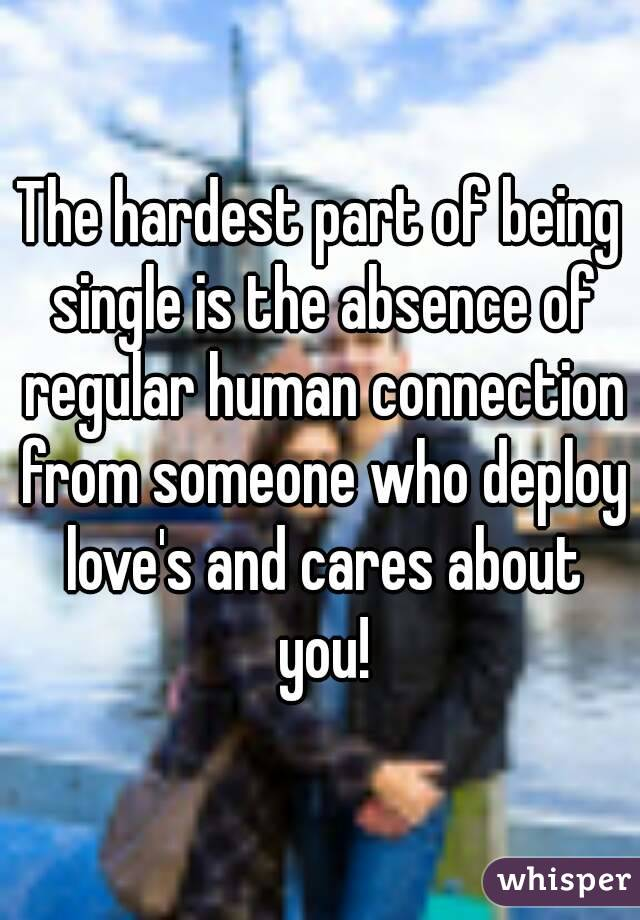 The hardest part of being single is the absence of regular human connection from someone who deploy love's and cares about you!