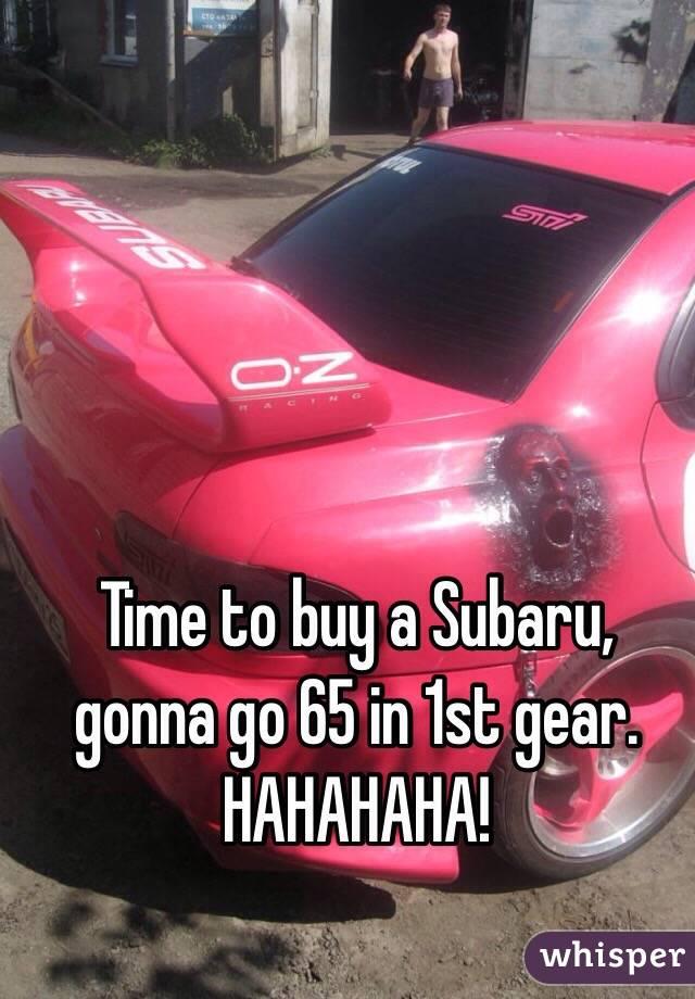 Time to buy a Subaru, gonna go 65 in 1st gear. HAHAHAHA!