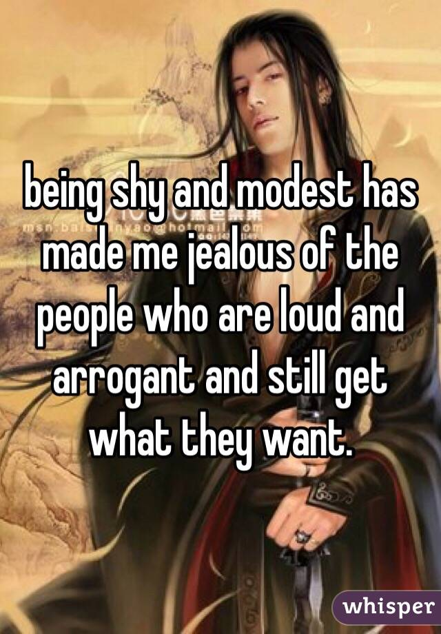 being shy and modest has made me jealous of the people who are loud and arrogant and still get what they want.
