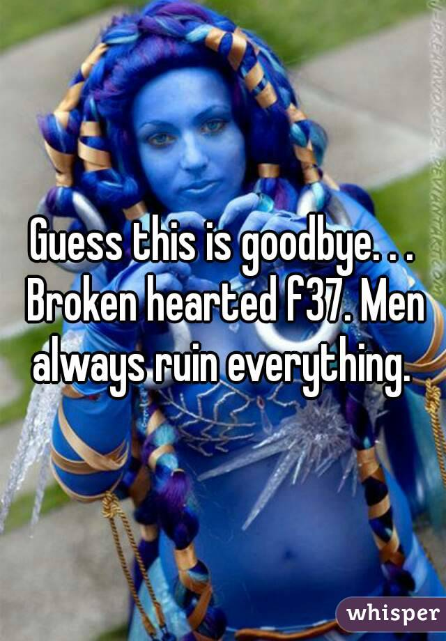 Guess this is goodbye. . . Broken hearted f37. Men always ruin everything.